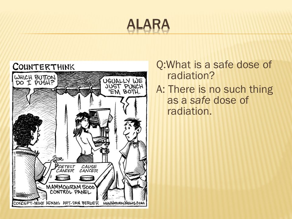 ALARA Q:What is a safe dose of radiation A: There is no such thing as a safe dose of radiation.
