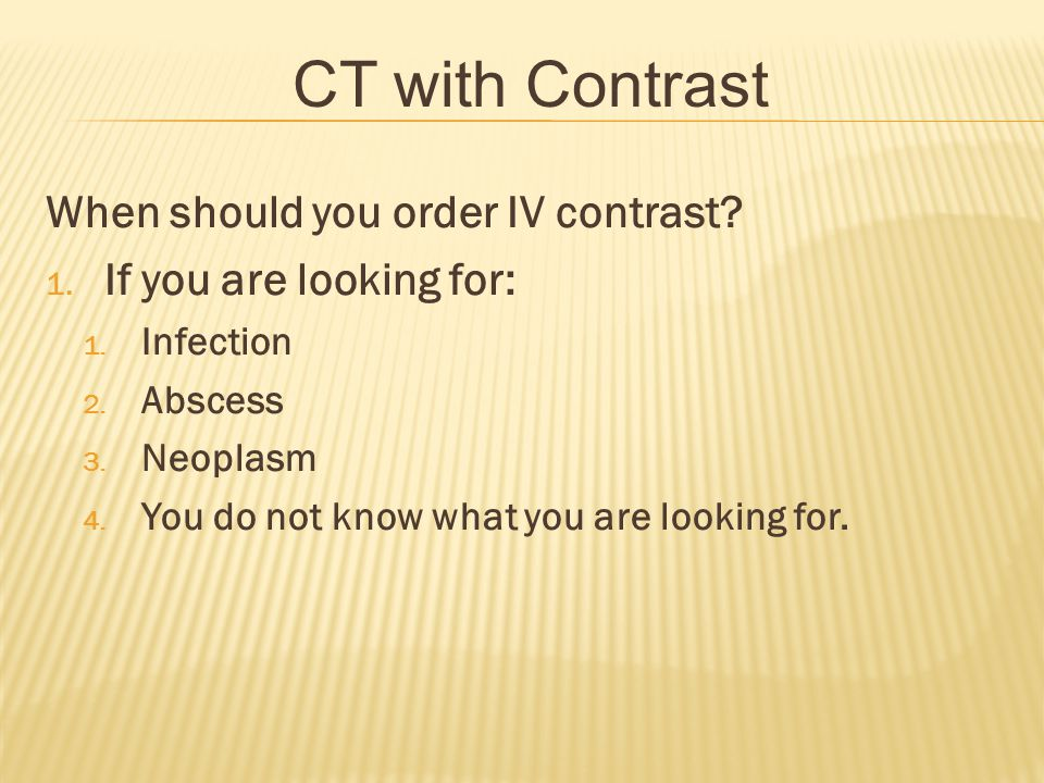 CT with Contrast When should you order IV contrast