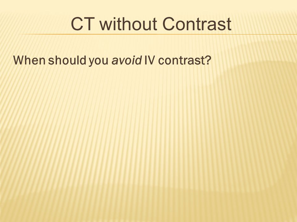 CT without Contrast When should you avoid IV contrast
