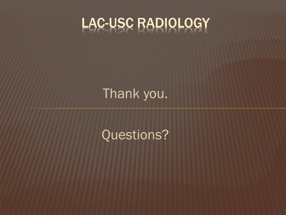 LAC-USC Radiology Thank you. Questions