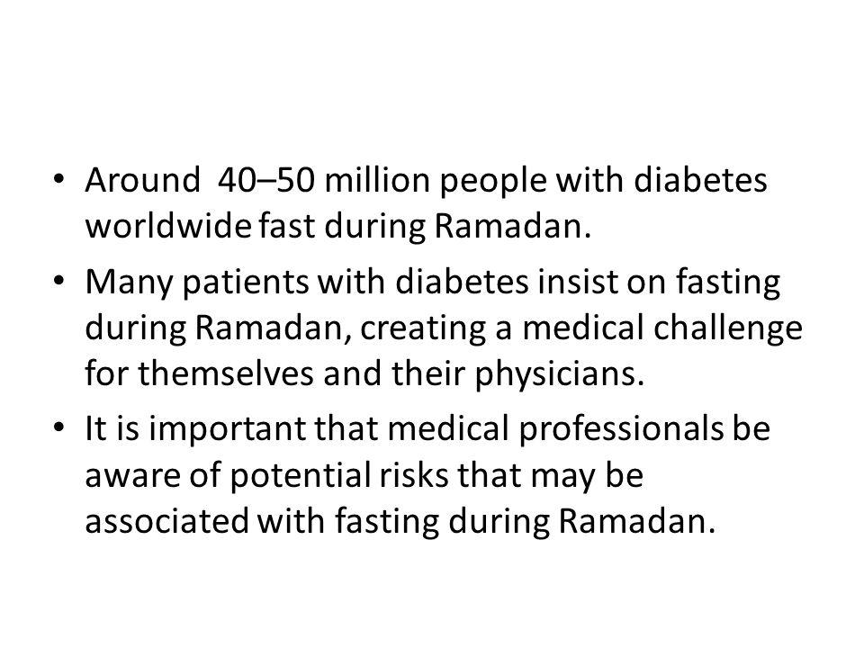 Around 40–50 million people with diabetes worldwide fast during Ramadan.