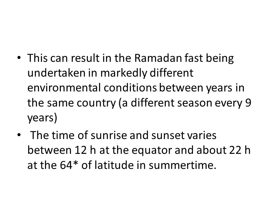 This can result in the Ramadan fast being undertaken in markedly different environmental conditions between years in the same country (a different season every 9 years)