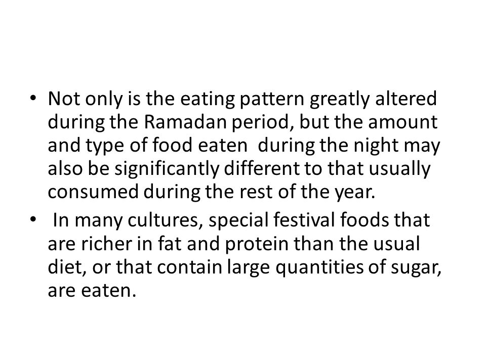 Not only is the eating pattern greatly altered during the Ramadan period, but the amount and type of food eaten during the night may also be significantly different to that usually consumed during the rest of the year.