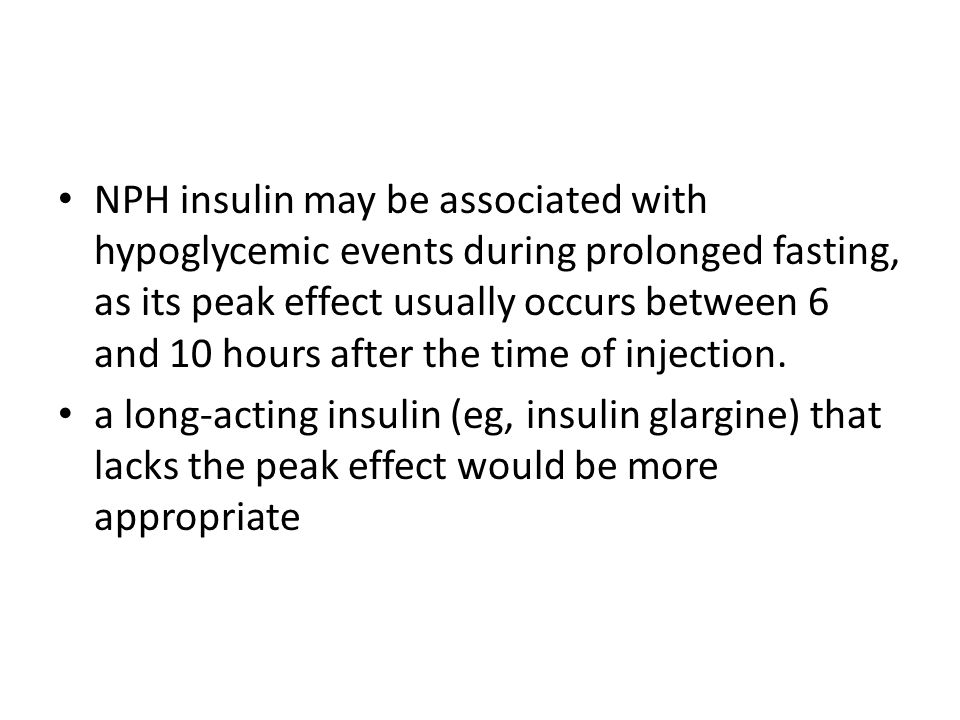 NPH insulin may be associated with hypoglycemic events during prolonged fasting, as its peak effect usually occurs between 6 and 10 hours after the time of injection.