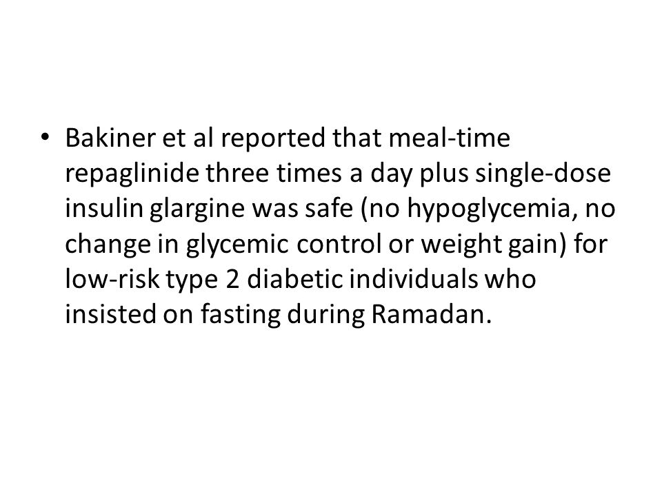 Bakiner et al reported that meal-time repaglinide three times a day plus single-dose insulin glargine was safe (no hypoglycemia, no change in glycemic control or weight gain) for low-risk type 2 diabetic individuals who insisted on fasting during Ramadan.