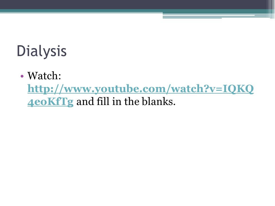 Dialysis Watch: http://www.youtube.com/watch v=IQKQ 4eoKfTg and fill in the blanks.