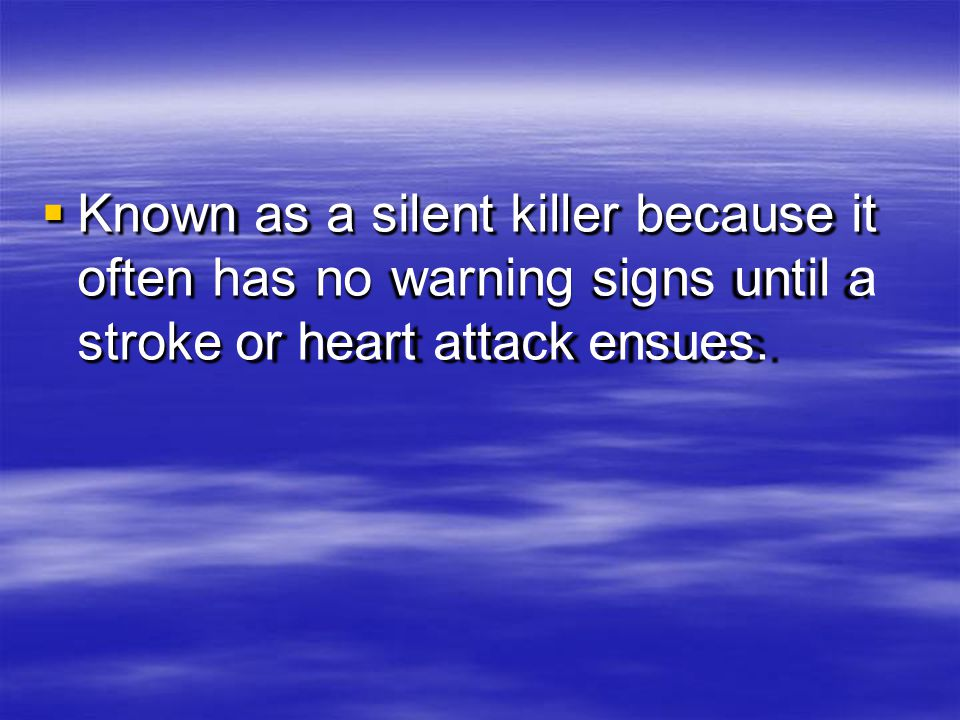 Known as a silent killer because it often has no warning signs until a stroke or heart attack ensues.