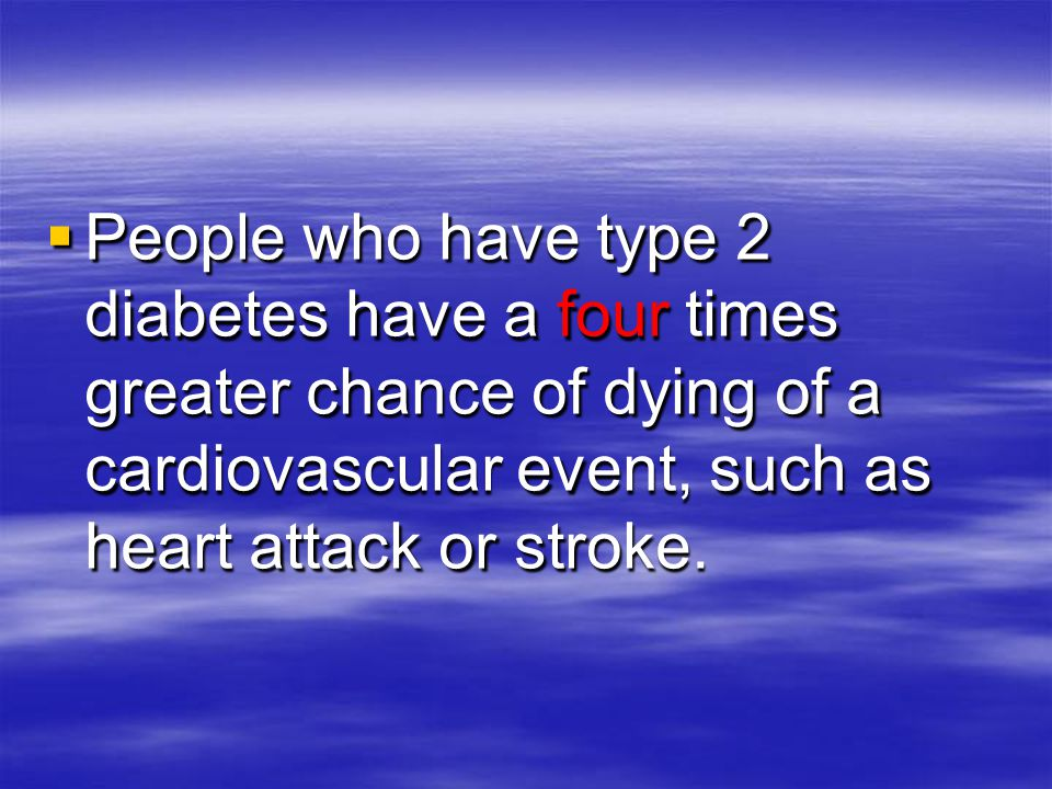 People who have type 2 diabetes have a four times greater chance of dying of a cardiovascular event, such as heart attack or stroke.