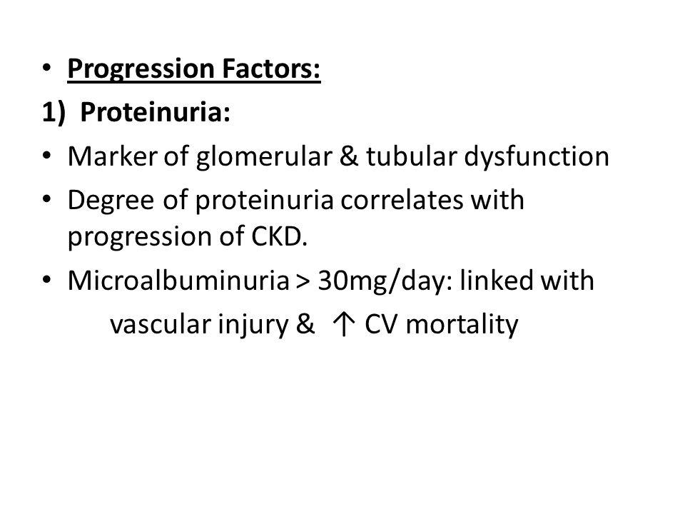 Progression Factors: Proteinuria: Marker of glomerular & tubular dysfunction. Degree of proteinuria correlates with progression of CKD.