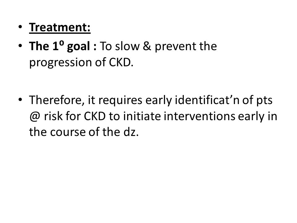 Treatment: The 1⁰ goal : To slow & prevent the progression of CKD.