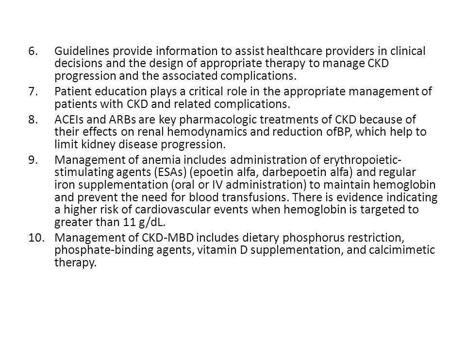 Guidelines provide information to assist healthcare providers in clinical decisions and the design of appropriate therapy to manage CKD progression and the associated complications.