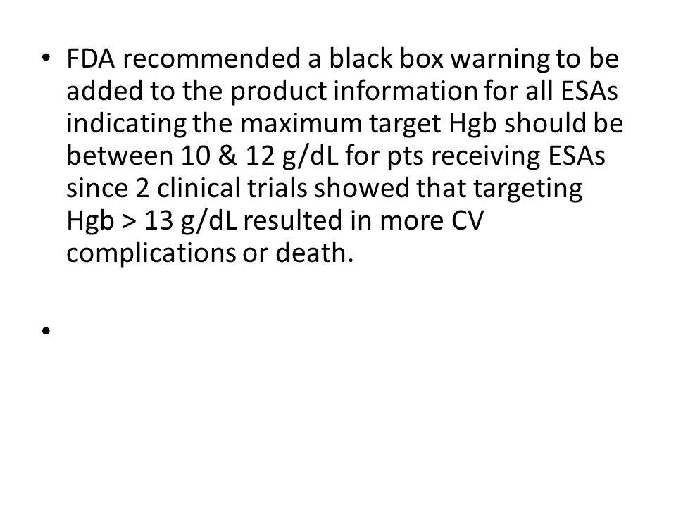 FDA recommended a black box warning to be added to the product information for all ESAs indicating the maximum target Hgb should be between 10 & 12 g/dL for pts receiving ESAs since 2 clinical trials showed that targeting Hgb > 13 g/dL resulted in more CV complications or death.