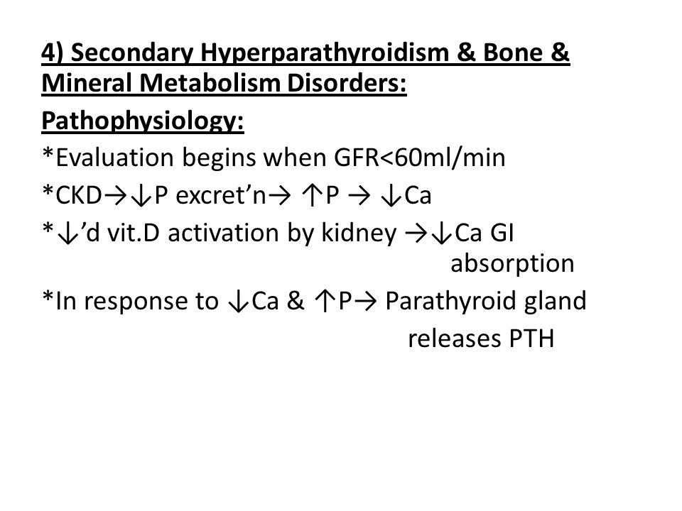 4) Secondary Hyperparathyroidism & Bone & Mineral Metabolism Disorders: Pathophysiology: *Evaluation begins when GFR<60ml/min *CKD→↓P excret'n→ ↑P → ↓Ca *↓'d vit.D activation by kidney →↓Ca GI absorption *In response to ↓Ca & ↑P→ Parathyroid gland releases PTH