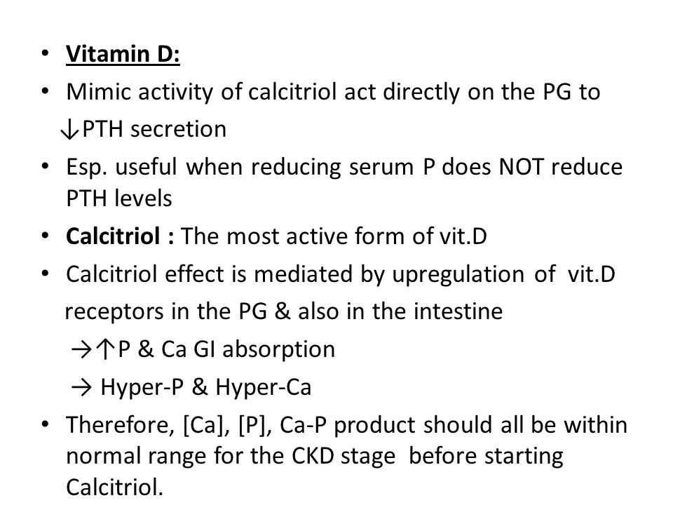 Vitamin D: Mimic activity of calcitriol act directly on the PG to. ↓PTH secretion. Esp. useful when reducing serum P does NOT reduce PTH levels.