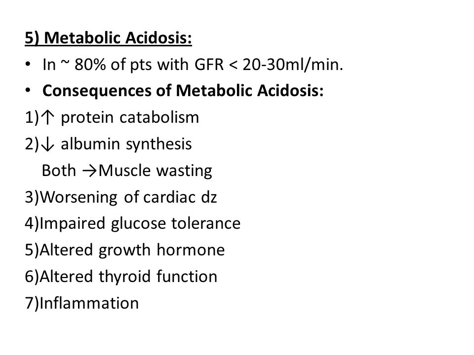 5) Metabolic Acidosis: In ~ 80% of pts with GFR < 20-30ml/min. Consequences of Metabolic Acidosis:
