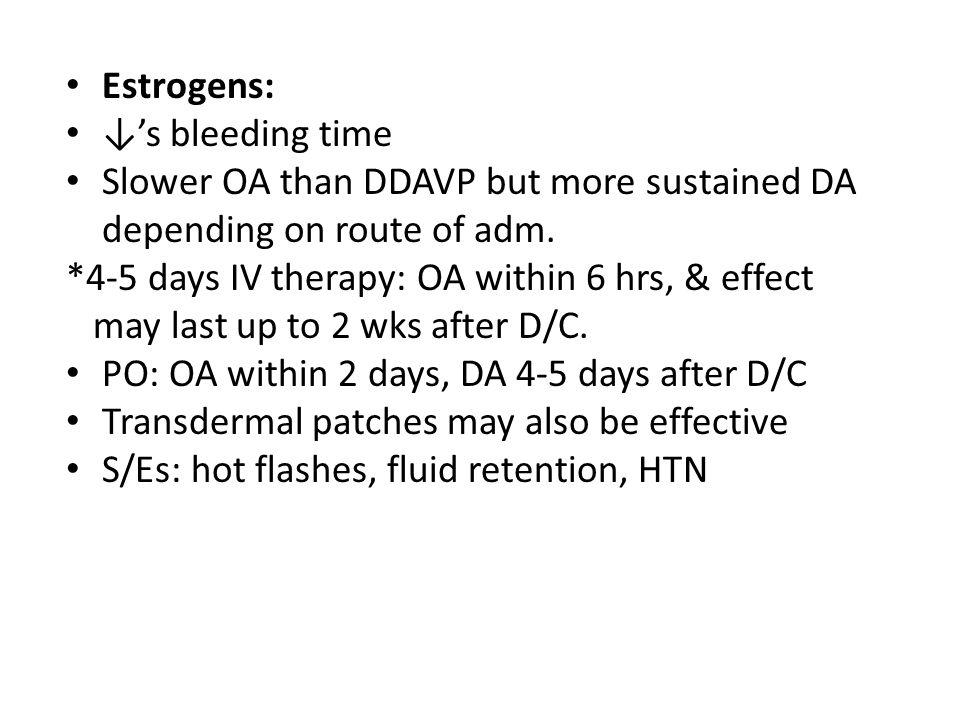 Estrogens: ↓'s bleeding time. Slower OA than DDAVP but more sustained DA. depending on route of adm.
