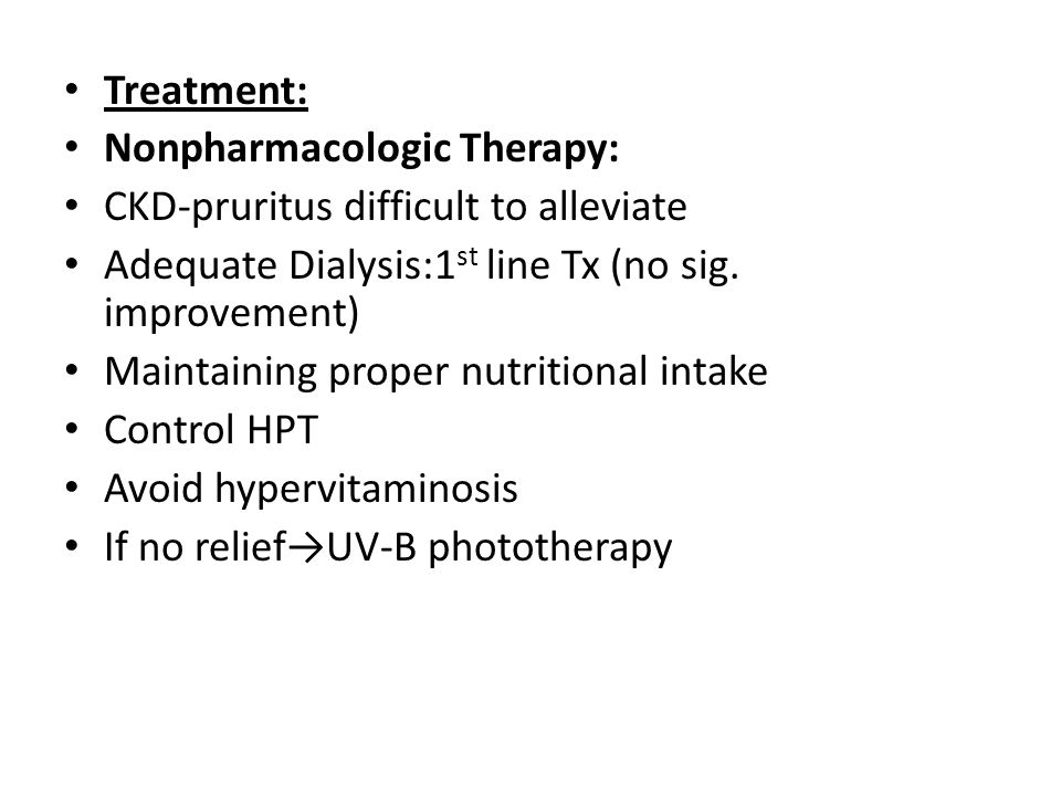 Treatment: Nonpharmacologic Therapy: CKD-pruritus difficult to alleviate. Adequate Dialysis:1st line Tx (no sig. improvement)