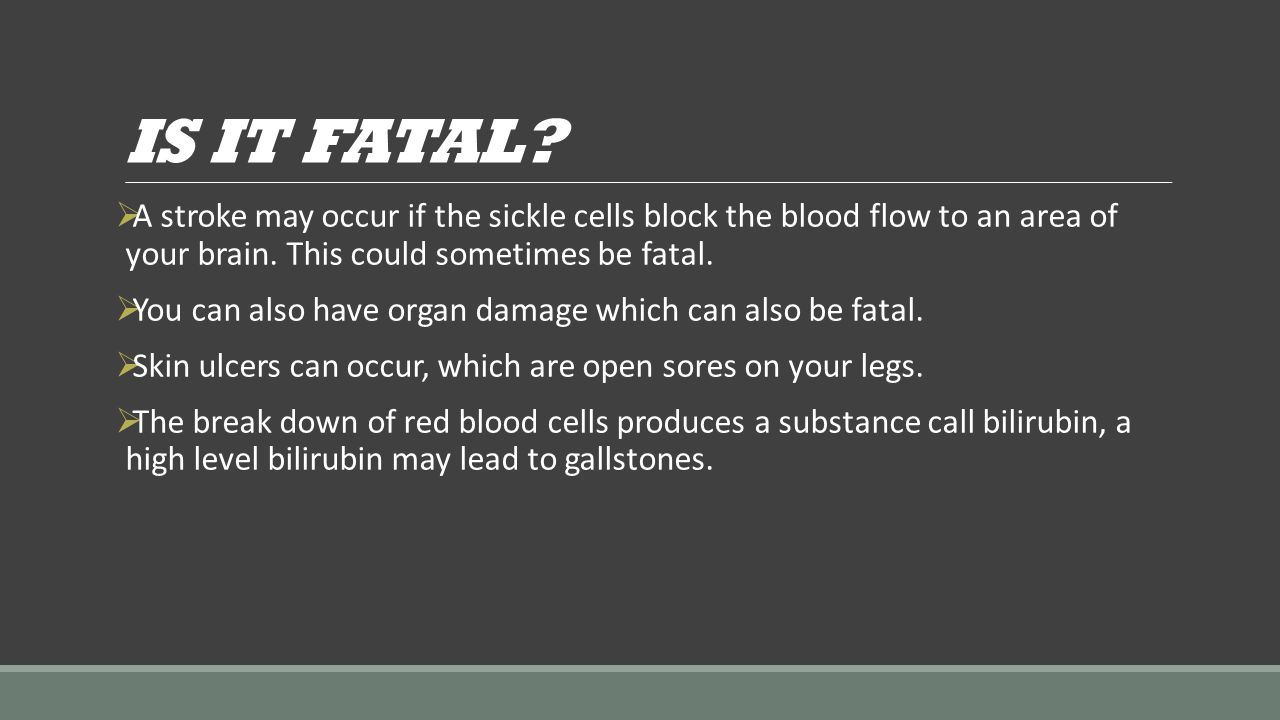 IS IT FATAL A stroke may occur if the sickle cells block the blood flow to an area of your brain. This could sometimes be fatal.
