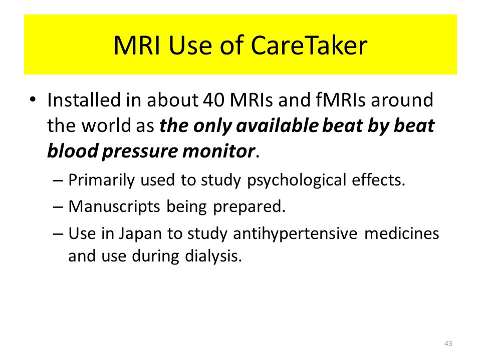MRI Use of CareTaker Installed in about 40 MRIs and fMRIs around the world as the only available beat by beat blood pressure monitor.