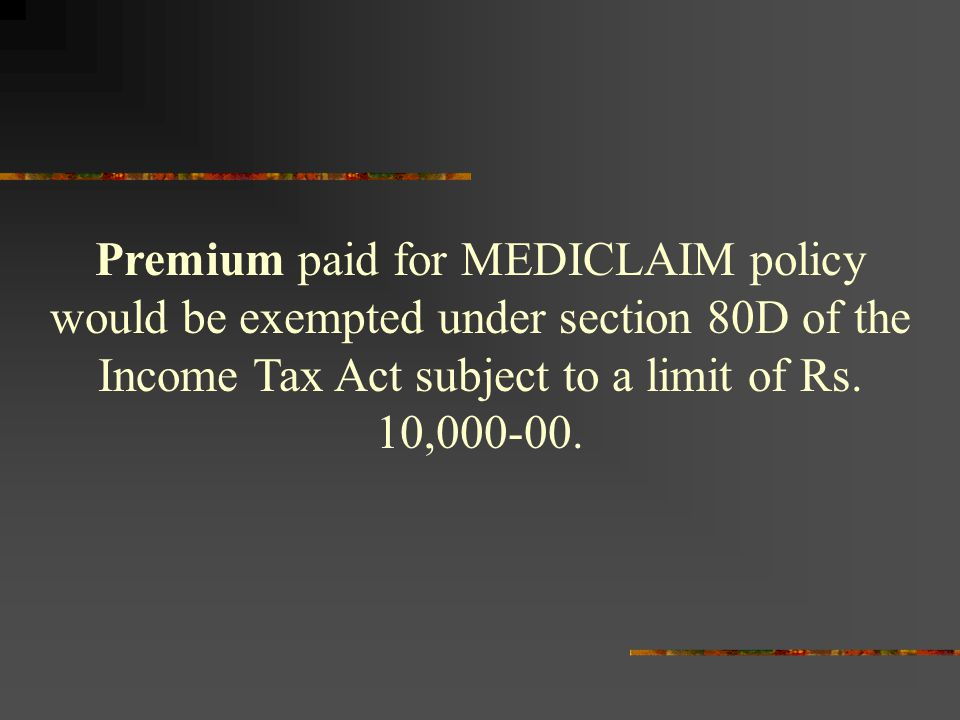 Premium paid for MEDICLAIM policy would be exempted under section 80D of the Income Tax Act subject to a limit of Rs.