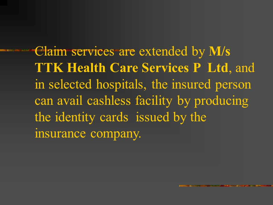 Claim services are extended by M/s TTK Health Care Services P Ltd, and in selected hospitals, the insured person can avail cashless facility by producing the identity cards issued by the insurance company.