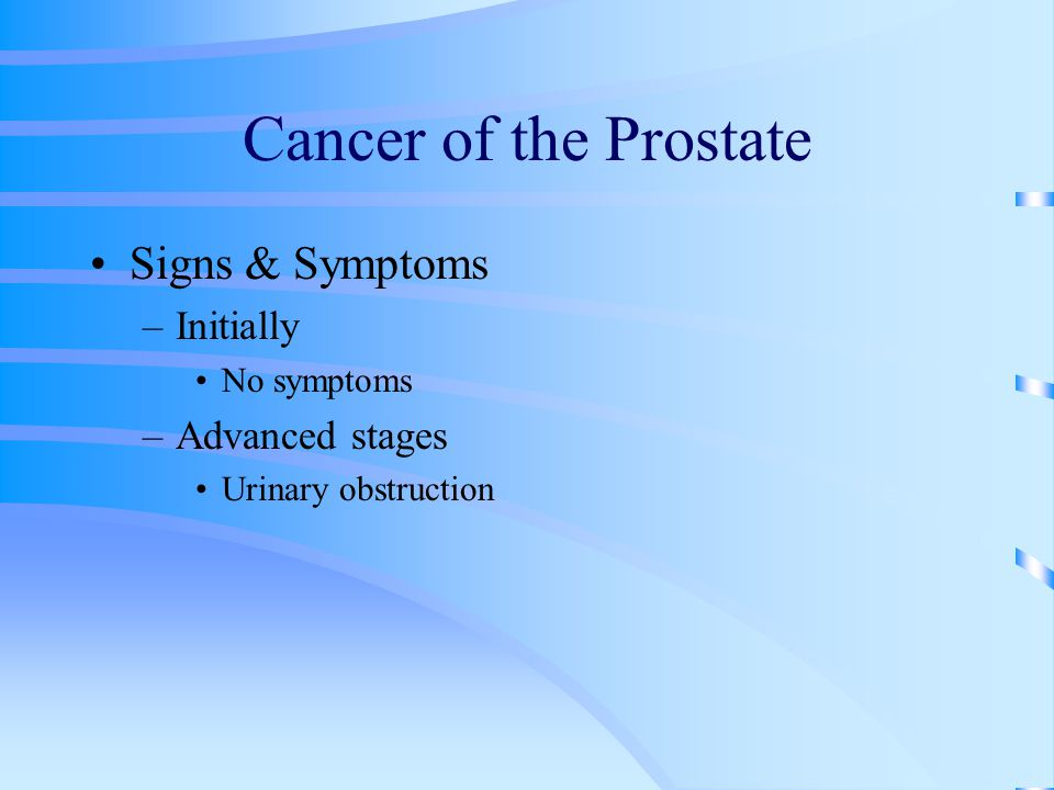 Cancer of the Prostate Signs & Symptoms Initially Advanced stages