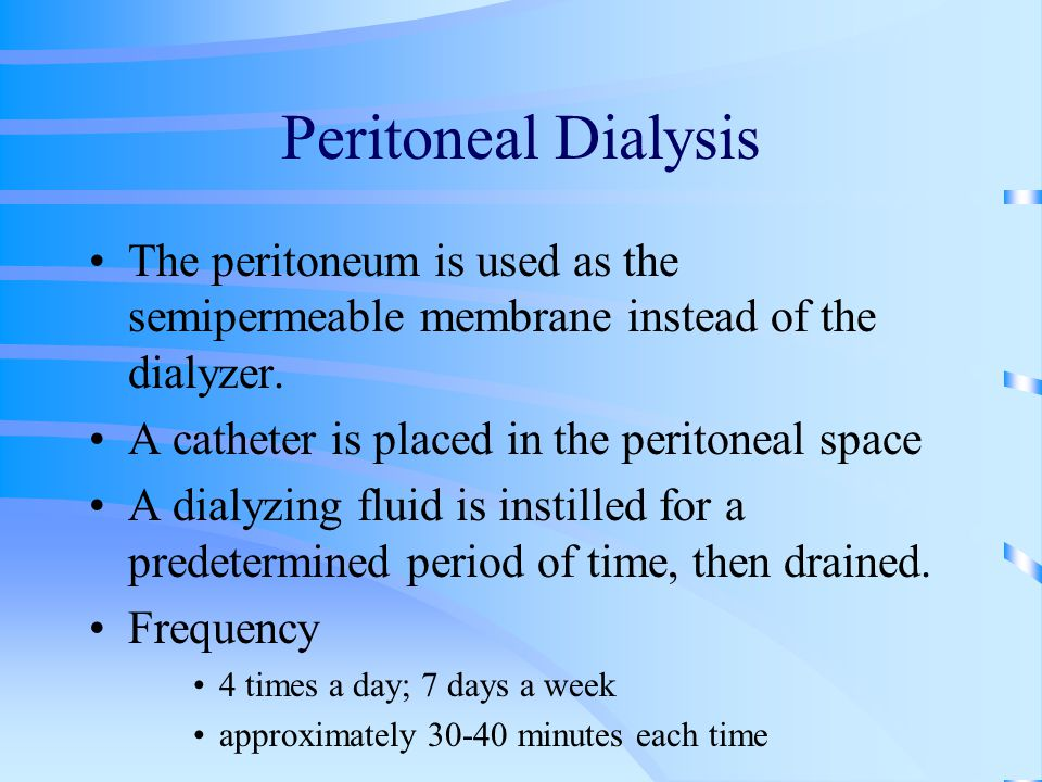 Peritoneal Dialysis The peritoneum is used as the semipermeable membrane instead of the dialyzer. A catheter is placed in the peritoneal space.