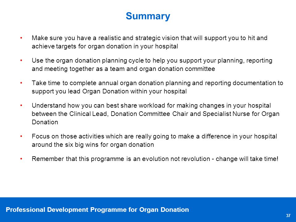 Summary Make sure you have a realistic and strategic vision that will support you to hit and achieve targets for organ donation in your hospital.