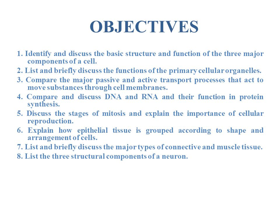 OBJECTIVES 1. Identify and discuss the basic structure and function of the three major components of a cell.