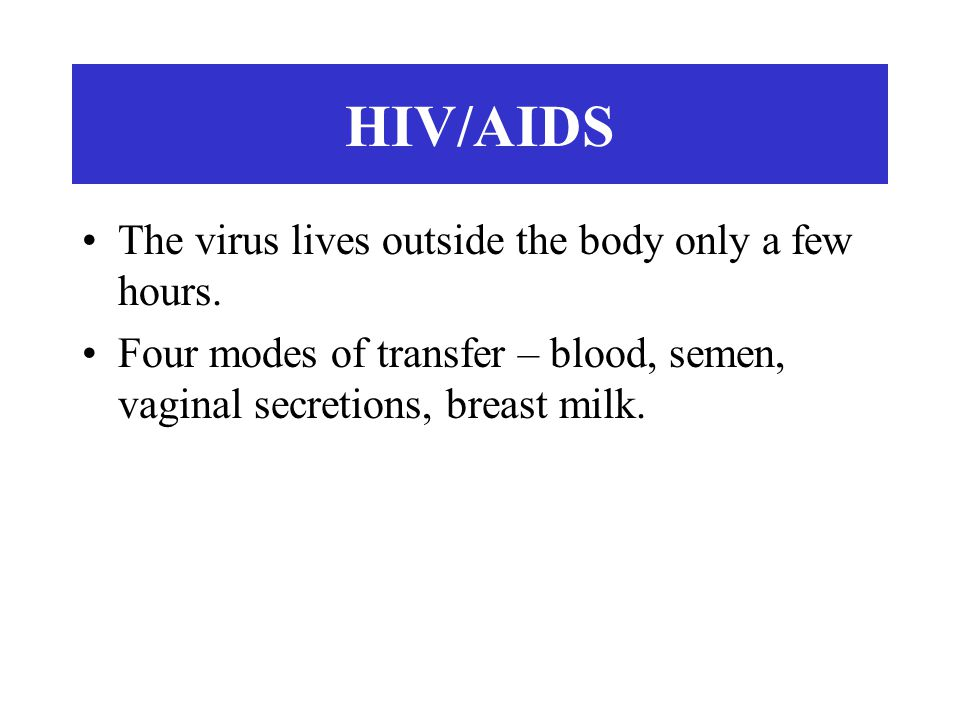 HIV/AIDS The virus lives outside the body only a few hours.