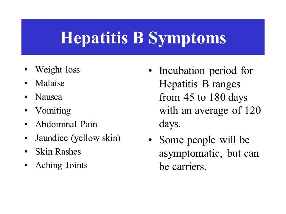 Hepatitis B Symptoms Weight loss. Malaise. Nausea. Vomiting. Abdominal Pain. Jaundice (yellow skin)