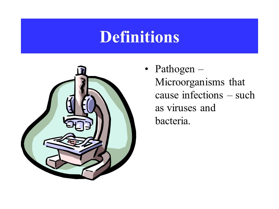 Definitions Pathogen – Microorganisms that cause infections – such as viruses and bacteria.