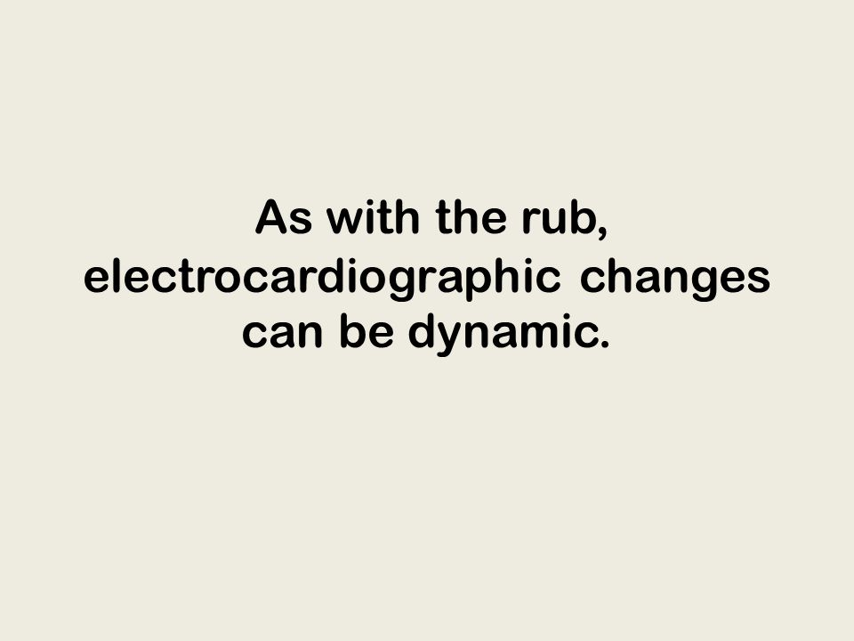 As with the rub, electrocardiographic changes can be dynamic.