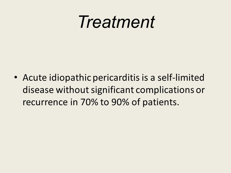 Treatment Acute idiopathic pericarditis is a self-limited disease without significant complications or recurrence in 70% to 90% of patients.
