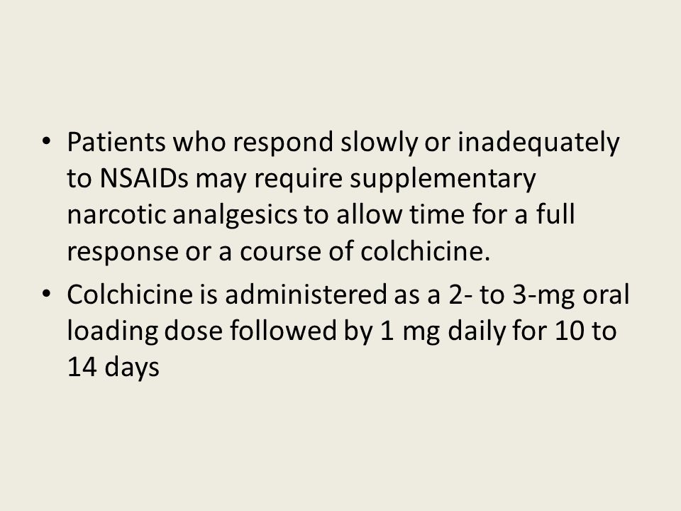 Patients who respond slowly or inadequately to NSAIDs may require supplementary narcotic analgesics to allow time for a full response or a course of colchicine.