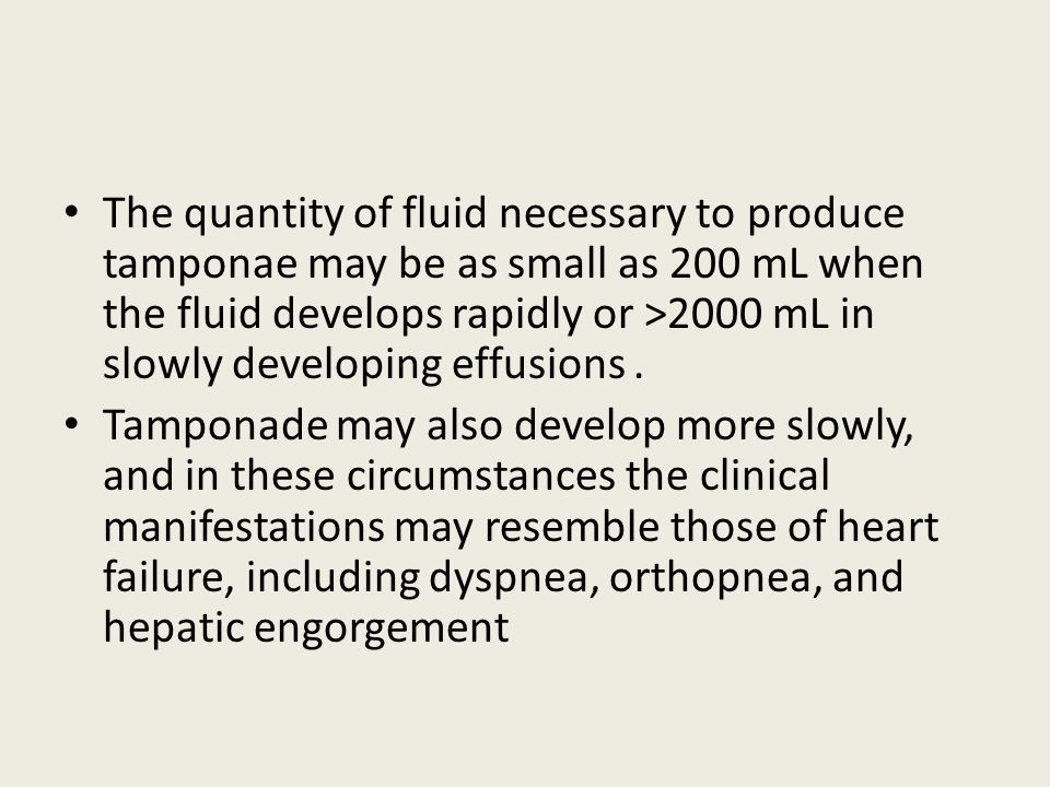 The quantity of fluid necessary to produce tamponae may be as small as 200 mL when the fluid develops rapidly or >2000 mL in slowly developing effusions .
