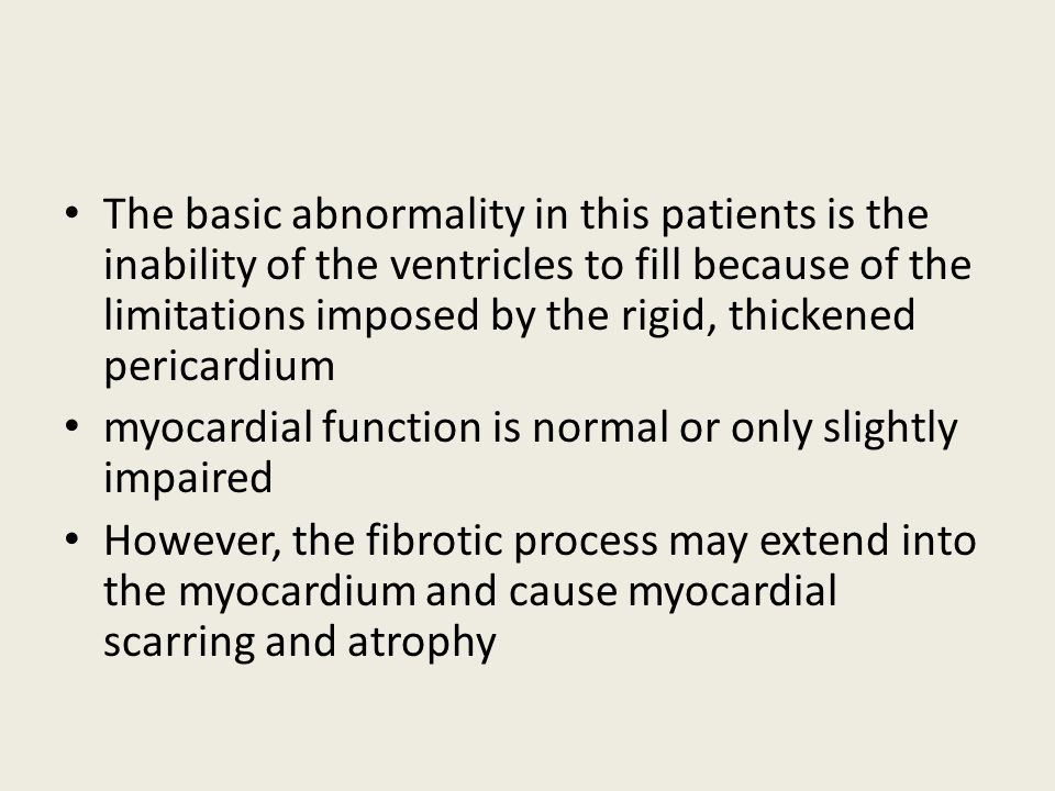 The basic abnormality in this patients is the inability of the ventricles to fill because of the limitations imposed by the rigid, thickened pericardium