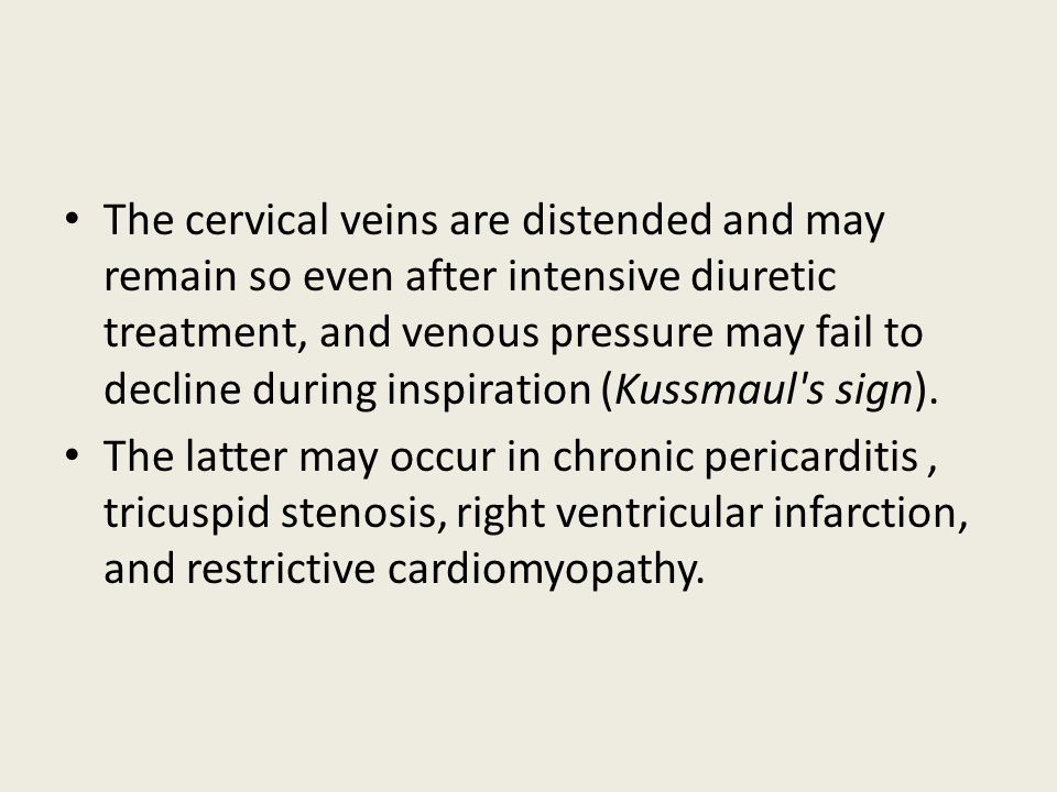 The cervical veins are distended and may remain so even after intensive diuretic treatment, and venous pressure may fail to decline during inspiration (Kussmaul s sign).
