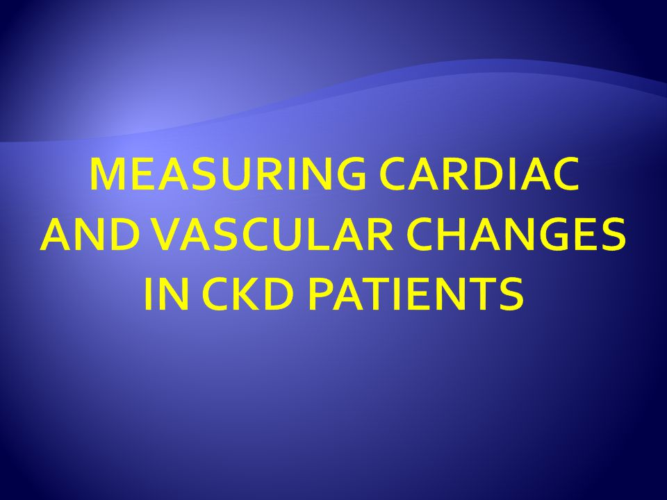 MEASURING CARDIAC AND VASCULAR CHANGES IN CKD PATIENTS