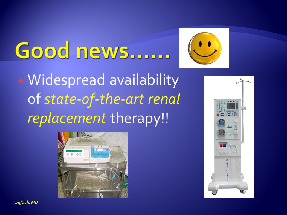 Good news…… Widespread availability of state-of-the-art renal replacement therapy!! Safouh, MD