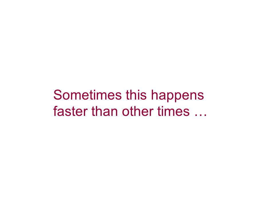 Sometimes this happens faster than other times …
