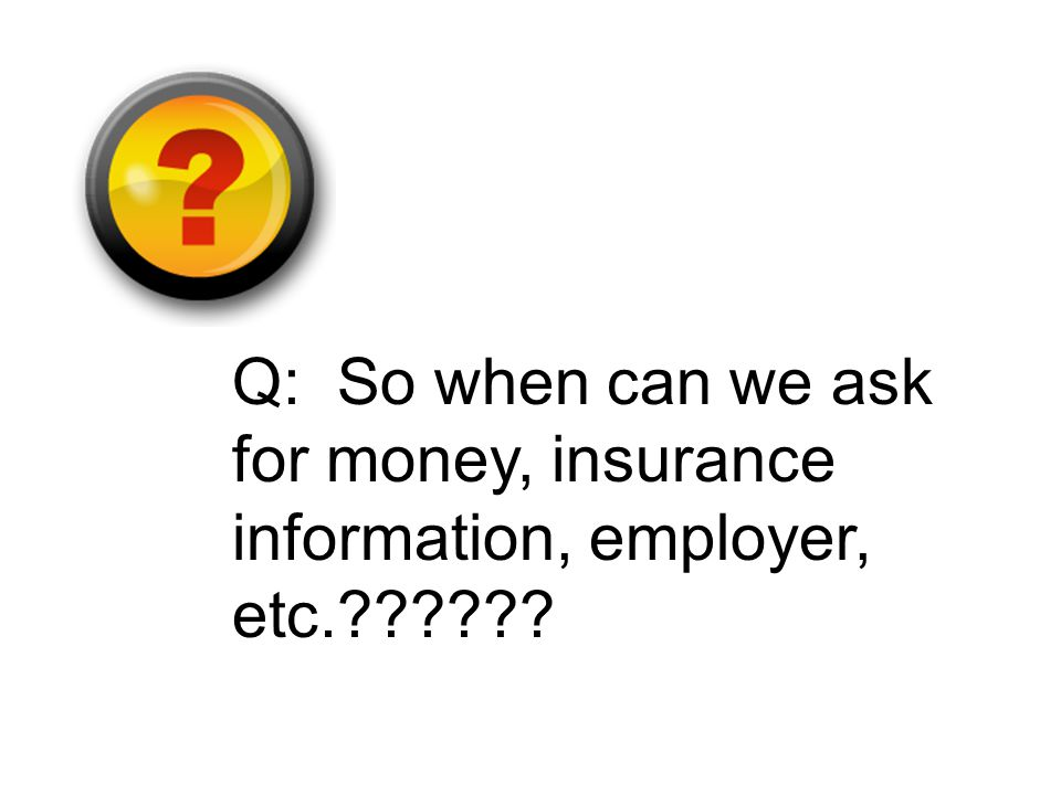 Q: So when can we ask for money, insurance information, employer, etc.