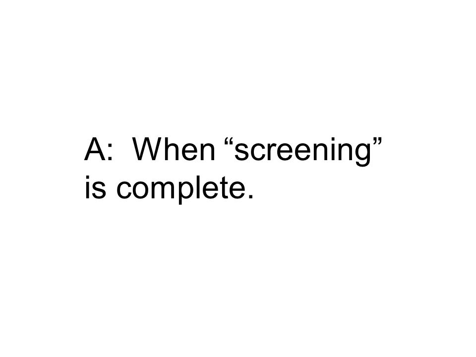 A: When screening is complete.