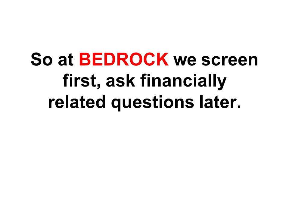 So at BEDROCK we screen first, ask financially related questions later.
