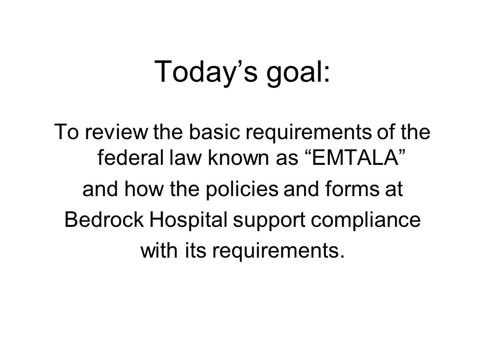 Today's goal: To review the basic requirements of the federal law known as EMTALA and how the policies and forms at.