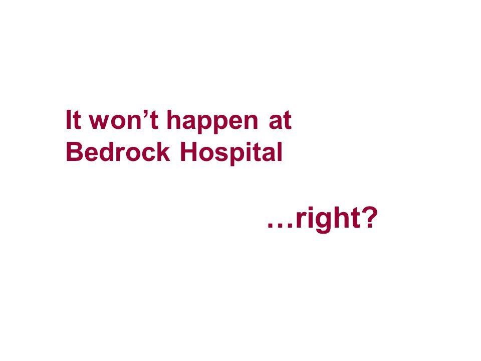 It won't happen at Bedrock Hospital