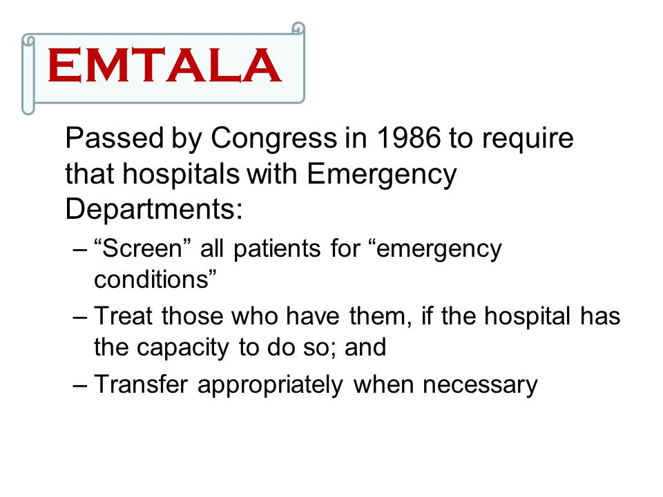 EMTALA Passed by Congress in 1986 to require that hospitals with Emergency Departments: Screen all patients for emergency conditions