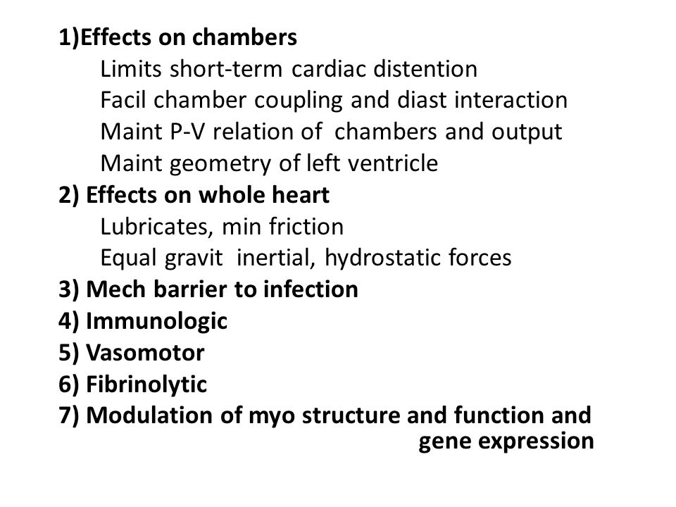 1)Effects on chambers Limits short-term cardiac distention Facil chamber coupling and diast interaction Maint P-V relation of chambers and output Maint geometry of left ventricle 2) Effects on whole heart Lubricates, min friction Equal gravit inertial, hydrostatic forces 3) Mech barrier to infection 4) Immunologic 5) Vasomotor 6) Fibrinolytic 7) Modulation of myo structure and function and gene expression
