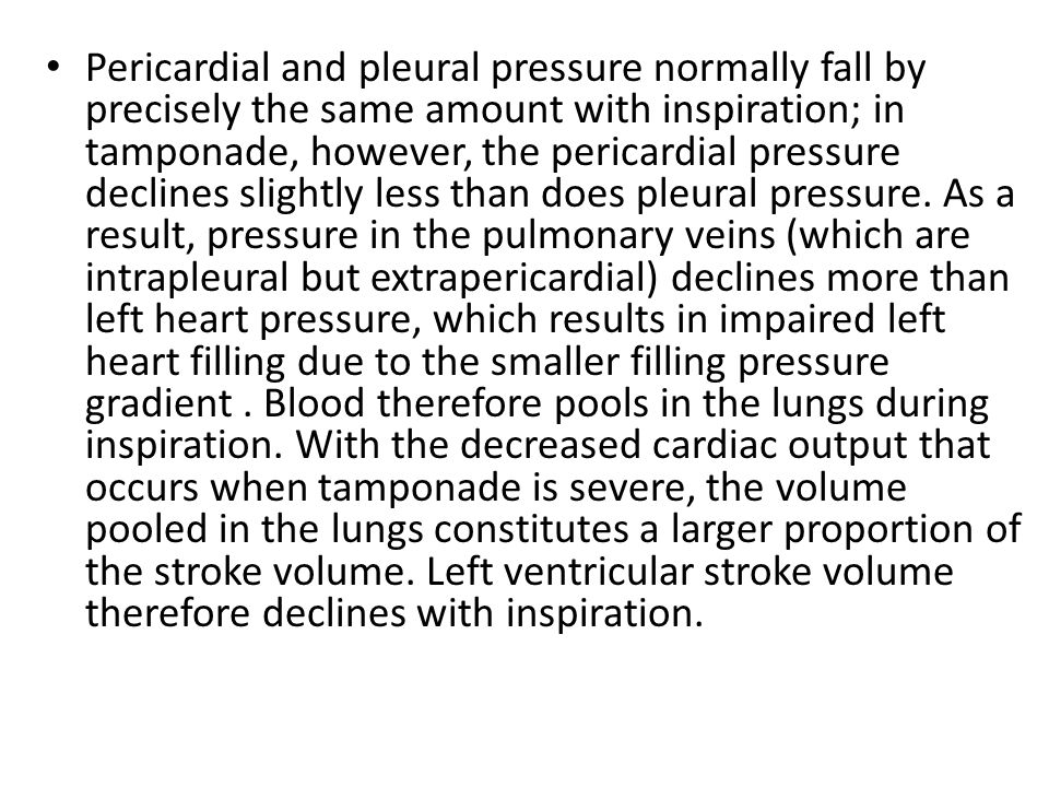 Pericardial and pleural pressure normally fall by precisely the same amount with inspiration; in tamponade, however, the pericardial pressure declines slightly less than does pleural pressure.
