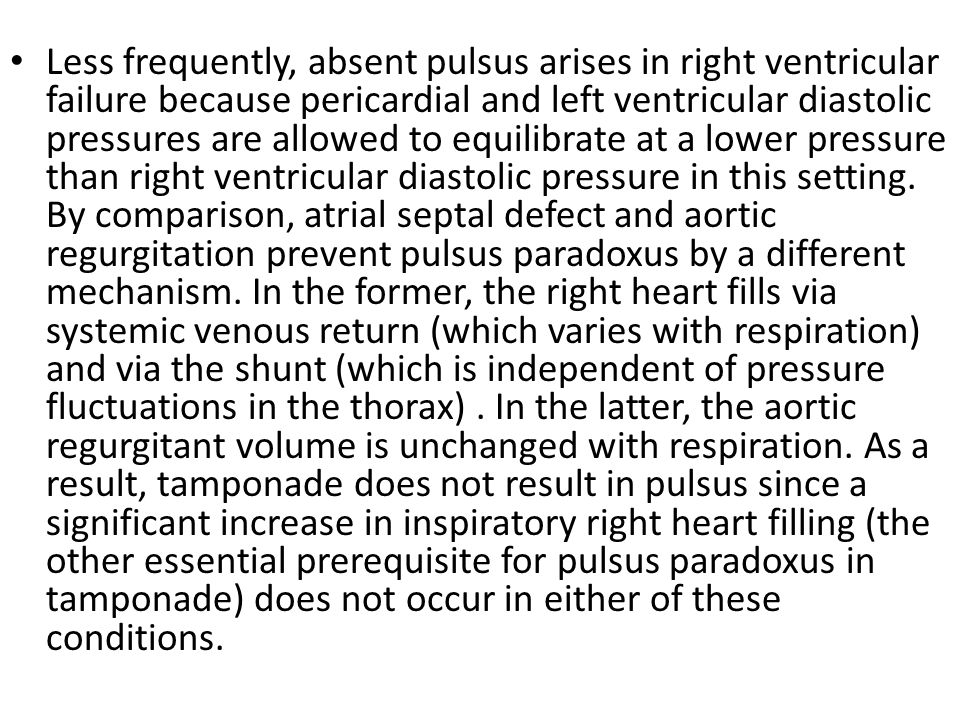 Less frequently, absent pulsus arises in right ventricular failure because pericardial and left ventricular diastolic pressures are allowed to equilibrate at a lower pressure than right ventricular diastolic pressure in this setting.